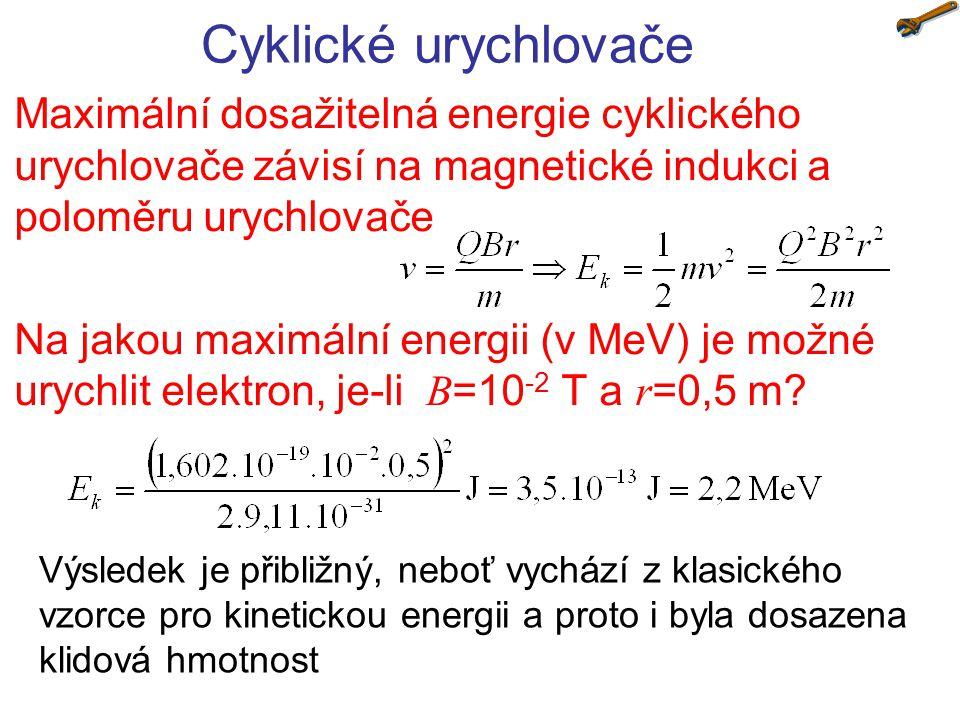 Cyklické urychlovače Maximální dosažitelná energie cyklického urychlovače závisí na magnetické indukci a poloměru urychlovače.