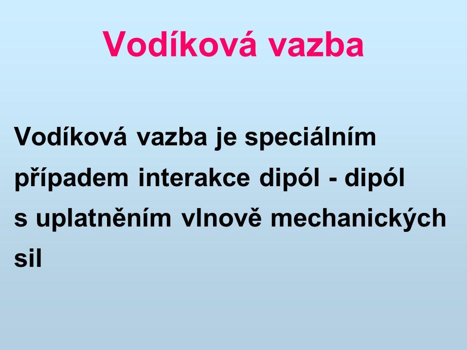 Vodíková vazba Vodíková vazba je speciálním případem interakce dipól - dipól s uplatněním vlnově mechanických sil.