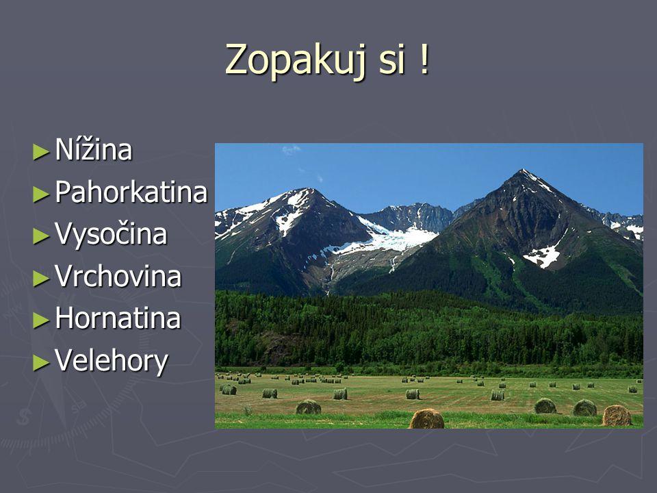 Zopakuj si ! Nížina Pahorkatina Vysočina Vrchovina Hornatina Velehory
