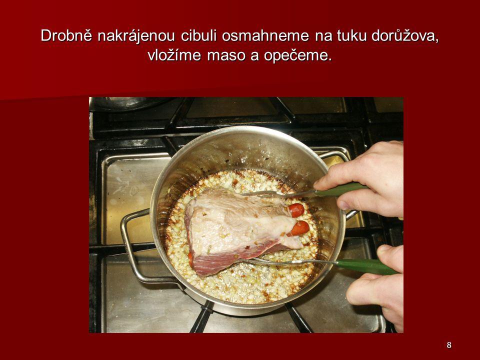 Drobně nakrájenou cibuli osmahneme na tuku dorůžova, vložíme maso a opečeme.