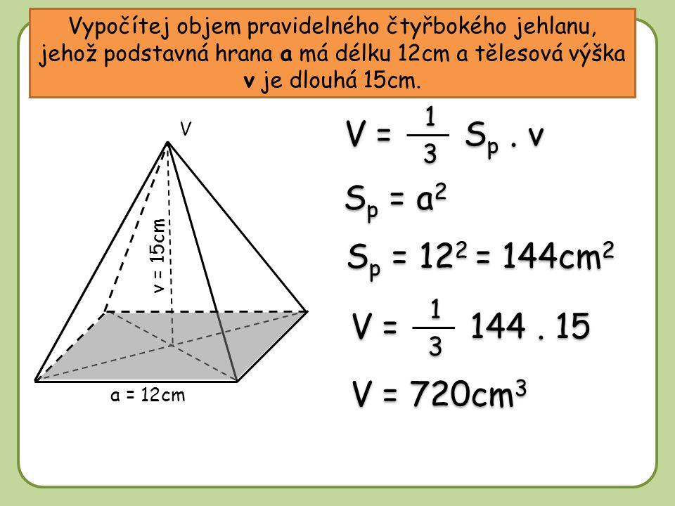 V = Sp . v Sp = a2 Sp = 122 = 144cm2 V = 144 . 15 V = 720cm3 1 3 1 3