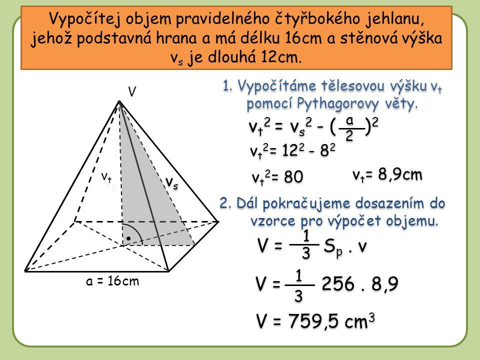 Vypočítej objem pravidelného čtyřbokého jehlanu, jehož podstavná hrana a má délku 16cm a stěnová výška vs je dlouhá 12cm.