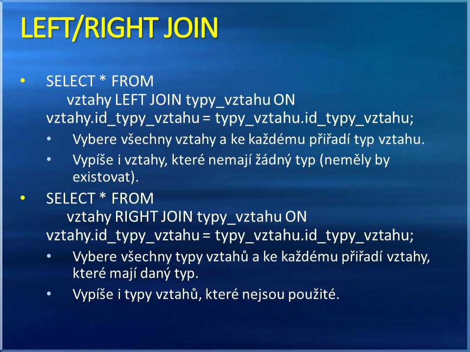 LEFT/RIGHT JOIN SELECT * FROM vztahy LEFT JOIN typy_vztahu ON vztahy.id_typy_vztahu = typy_vztahu.id_typy_vztahu;