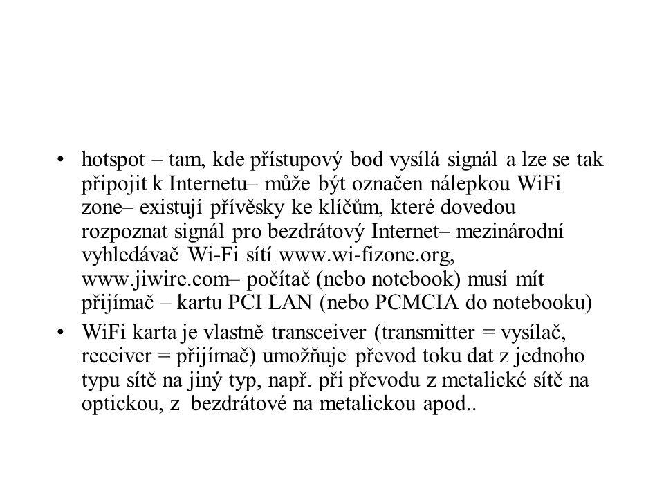 hotspot – tam, kde přístupový bod vysílá signál a lze se tak připojit k Internetu– může být označen nálepkou WiFi zone– existují přívěsky ke klíčům, které dovedou rozpoznat signál pro bezdrátový Internet– mezinárodní vyhledávač Wi-Fi sítí www.wi-fizone.org, www.jiwire.com– počítač (nebo notebook) musí mít přijímač – kartu PCI LAN (nebo PCMCIA do notebooku)