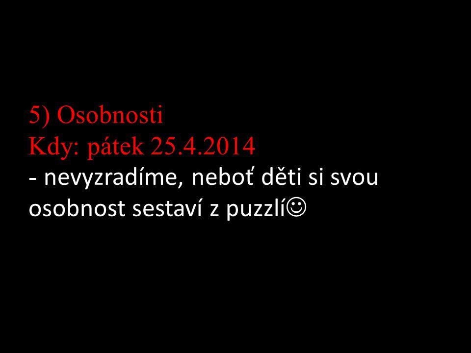 5) Osobnosti Kdy: pátek 25.4.2014 - nevyzradíme, neboť děti si svou osobnost sestaví z puzzlí