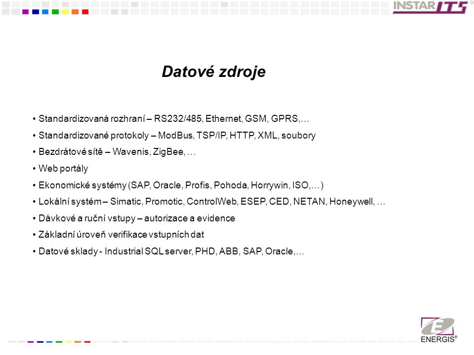 Datové zdroje Standardizovaná rozhraní – RS232/485, Ethernet, GSM, GPRS,… Standardizované protokoly – ModBus, TSP/IP, HTTP, XML, soubory.