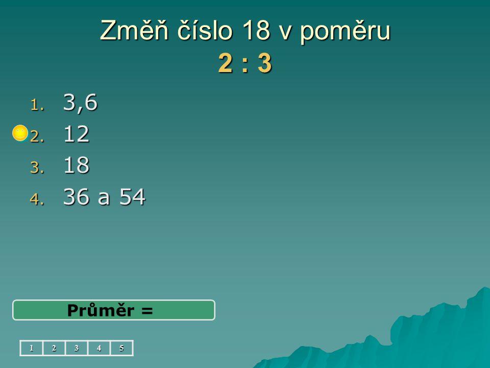 Změň číslo 18 v poměru 2 : 3 3,6 12 18 36 a 54 Průměr = 1 2 3 4 5