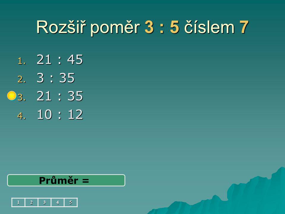Rozšiř poměr 3 : 5 číslem 7 21 : 45 3 : 35 21 : 35 10 : 12 Průměr = 1