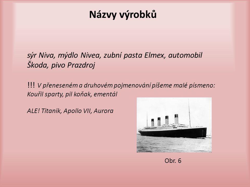 Názvy výrobků sýr Niva, mýdlo Nivea, zubní pasta Elmex, automobil Škoda, pivo Prazdroj. !!! V přeneseném a druhovém pojmenování píšeme malé písmeno: