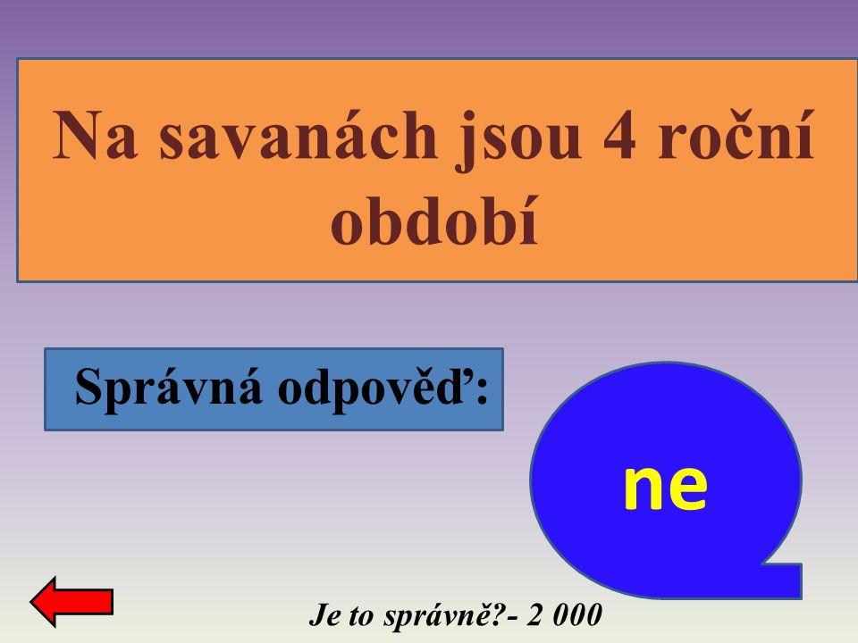 ne Na savanách jsou 4 roční období Správná odpověď: