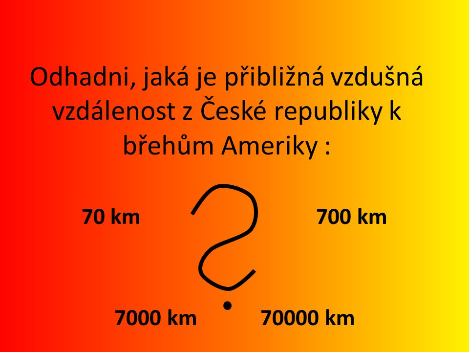 Odhadni, jaká je přibližná vzdušná vzdálenost z České republiky k břehům Ameriky :