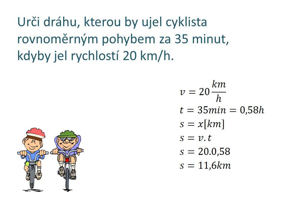 Urči dráhu, kterou by ujel cyklista rovnoměrným pohybem za 35 minut, kdyby jel rychlostí 20 km/h.