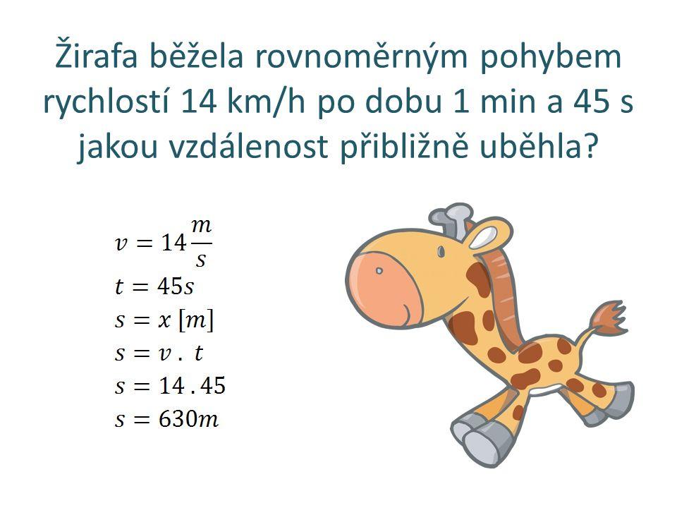 Žirafa běžela rovnoměrným pohybem rychlostí 14 km/h po dobu 1 min a 45 s jakou vzdálenost přibližně uběhla