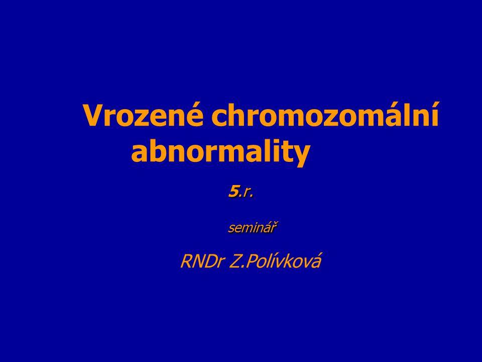 Vrozené chromozomální abnormality 5.r. seminář RNDr Z.Polívková