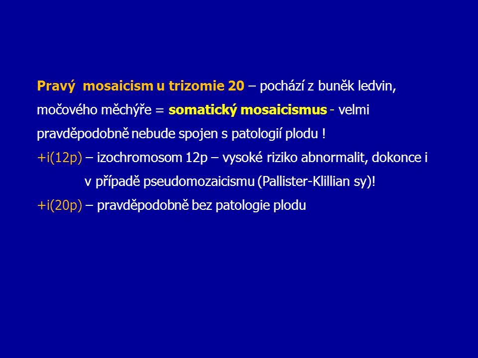 Pravý mosaicism u trizomie 20 – pochází z buněk ledvin, močového měchýře = somatický mosaicismus - velmi pravděpodobně nebude spojen s patologií plodu !