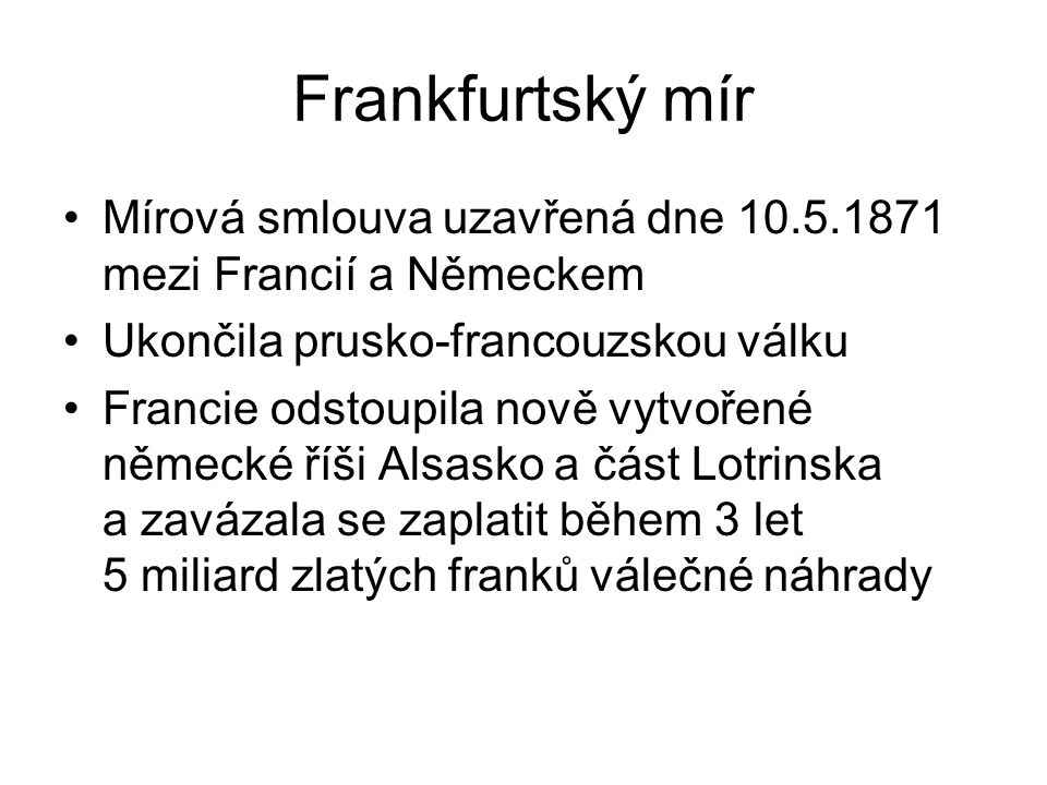 Frankfurtský mír Mírová smlouva uzavřená dne 10.5.1871 mezi Francií a Německem. Ukončila prusko-francouzskou válku.