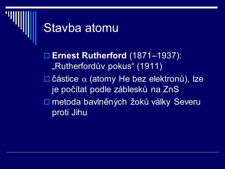 """Stavba atomu Ernest Rutherford (1871–1937): """"Rutherfordův pokus (1911) částice a (atomy He bez elektronů), lze je počítat podle záblesků na ZnS."""