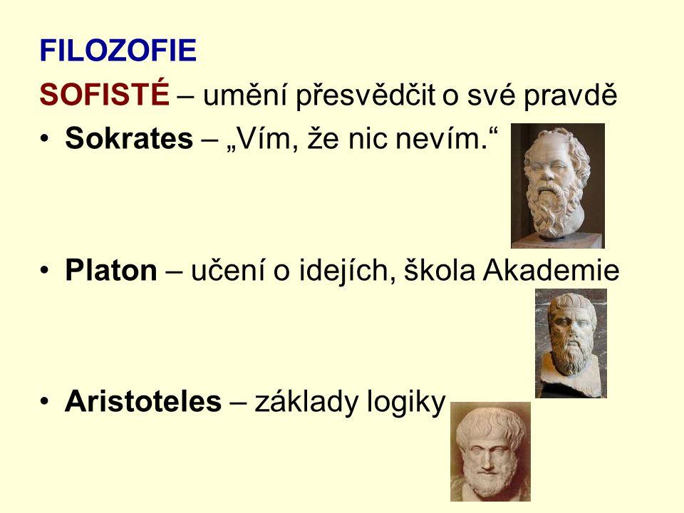 """FILOZOFIE SOFISTÉ – umění přesvědčit o své pravdě. Sokrates – """"Vím, že nic nevím. Platon – učení o idejích, škola Akademie."""