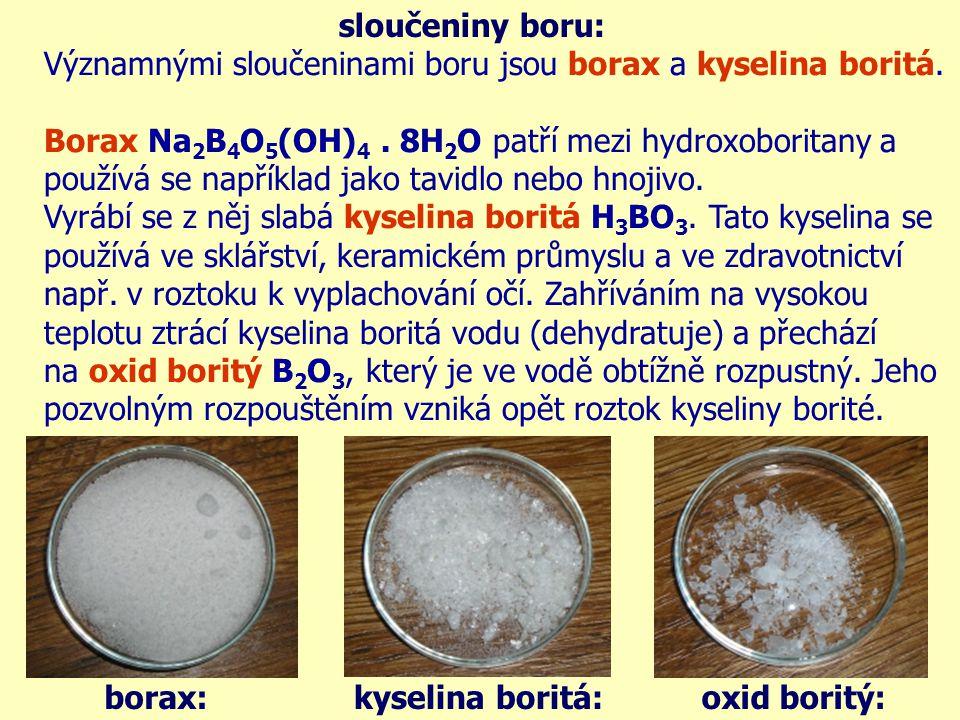 sloučeniny boru: Významnými sloučeninami boru jsou borax a kyselina boritá. Borax Na2B4O5(OH)4 . 8H2O patří mezi hydroxoboritany a.