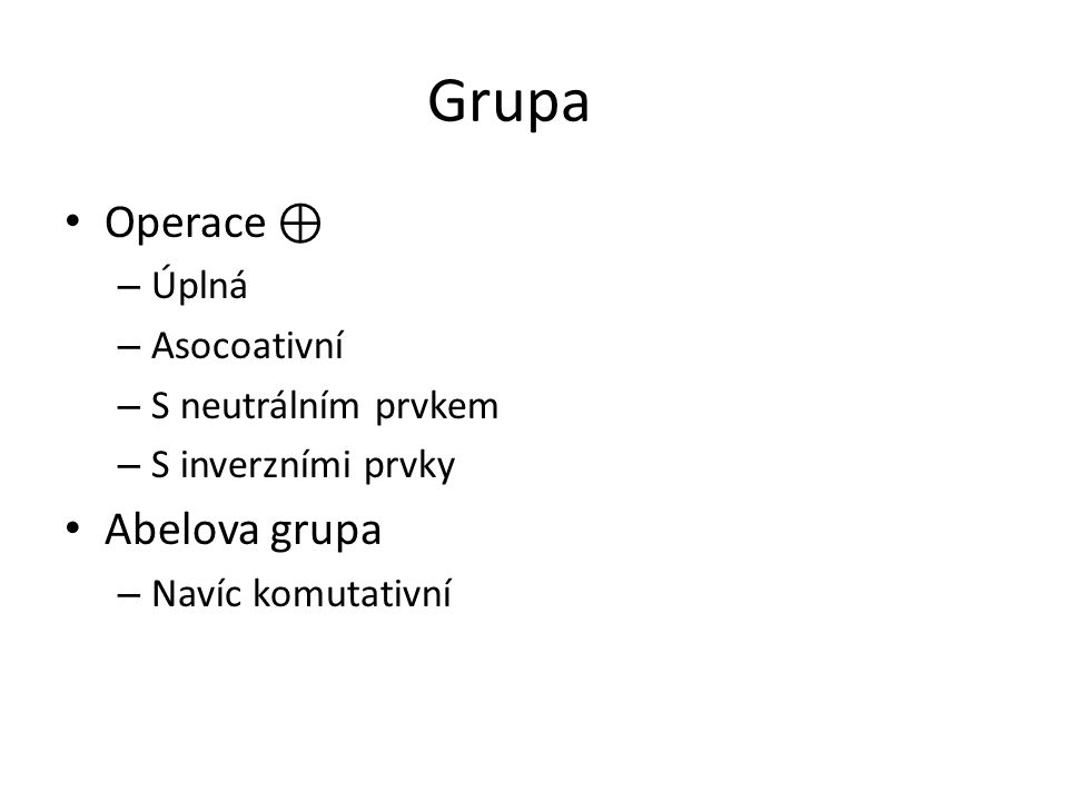 Grupa Operace ⊕ Abelova grupa Úplná Asocoativní S neutrálním prvkem