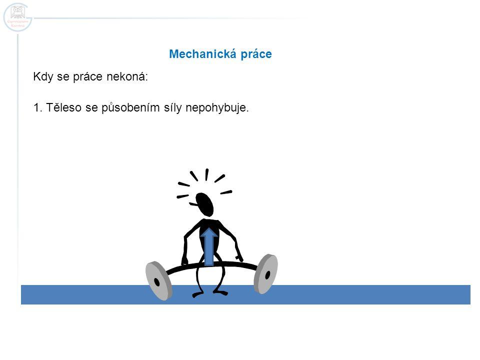 Mechanická práce Kdy se práce nekoná: 1. Těleso se působením síly nepohybuje.