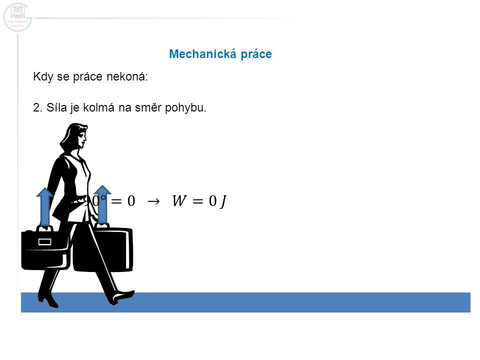 𝑐𝑜𝑠90°=0 → 𝑊=0 𝐽 Mechanická práce Kdy se práce nekoná: