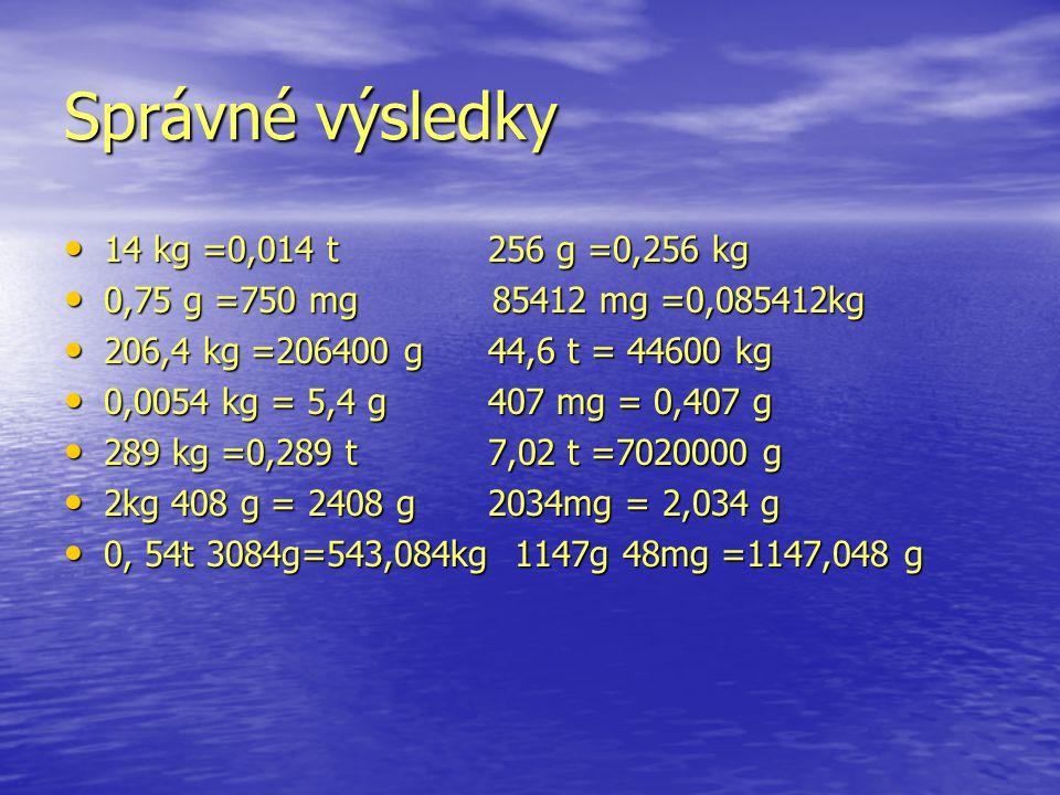 Správné výsledky 14 kg =0,014 t 256 g =0,256 kg