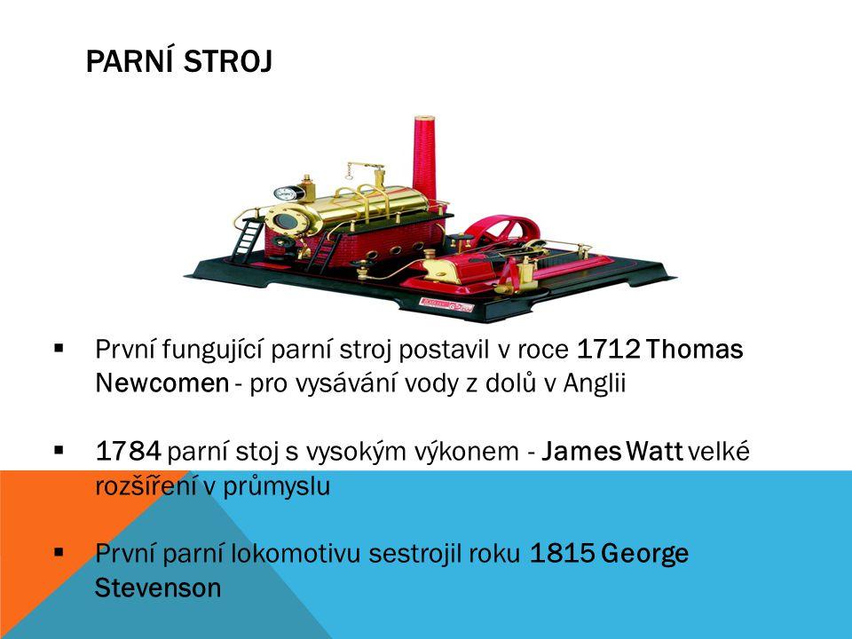 PARNÍ STROJ První fungující parní stroj postavil v roce 1712 Thomas Newcomen - pro vysávání vody z dolů v Anglii.