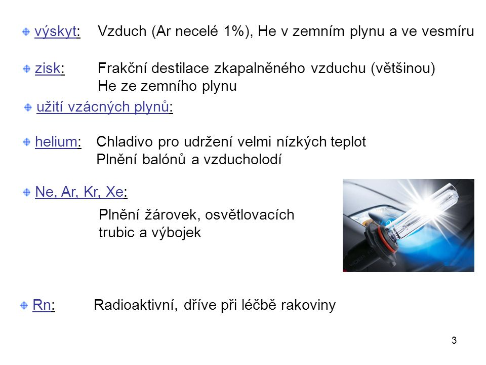 výskyt: Vzduch (Ar necelé 1%), He v zemním plynu a ve vesmíru. zisk: Frakční destilace zkapalněného vzduchu (většinou)