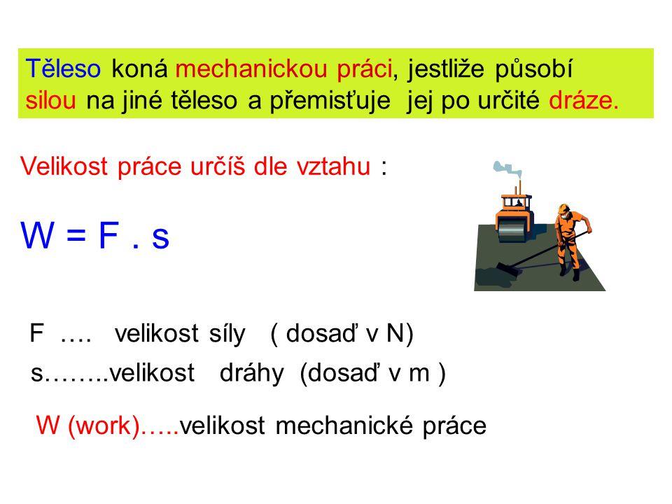 W = F . s Těleso koná mechanickou práci, jestliže působí