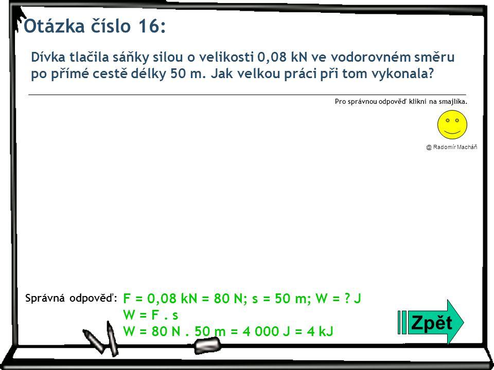 Otázka číslo 16: Dívka tlačila sáňky silou o velikosti 0,08 kN ve vodorovném směru po přímé cestě délky 50 m. Jak velkou práci při tom vykonala