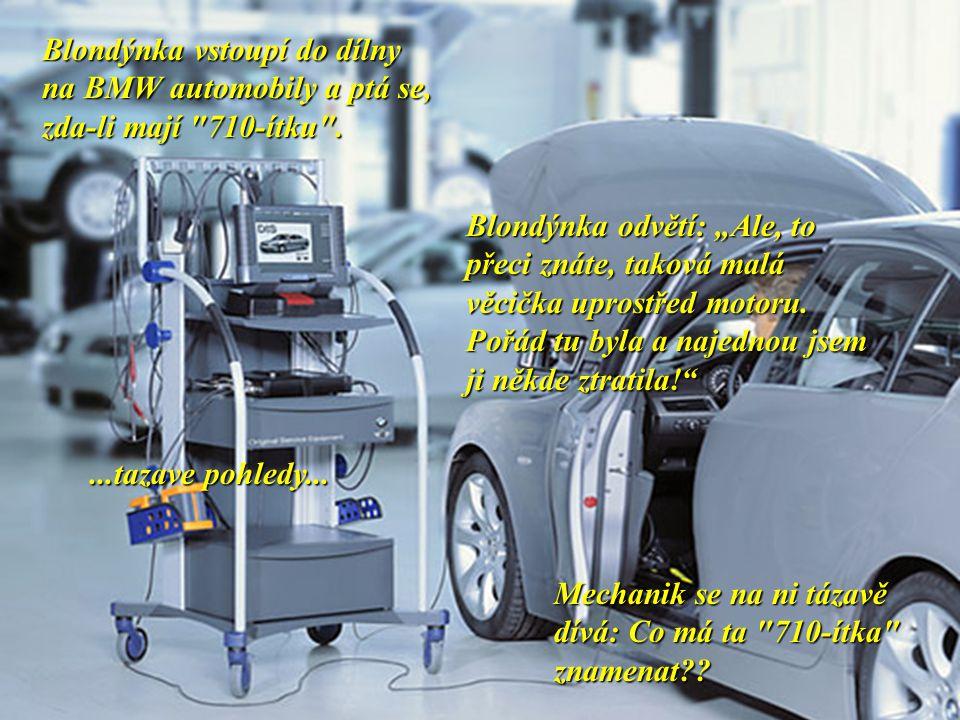 Blondýnka vstoupí do dílny na BMW automobily a ptá se, zda-li mají 710-ítku .