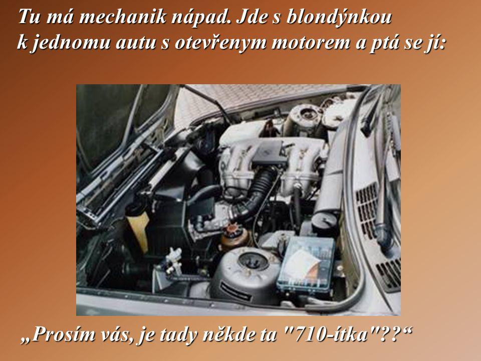 Tu má mechanik nápad. Jde s blondýnkou k jednomu autu s otevřenym motorem a ptá se jí: