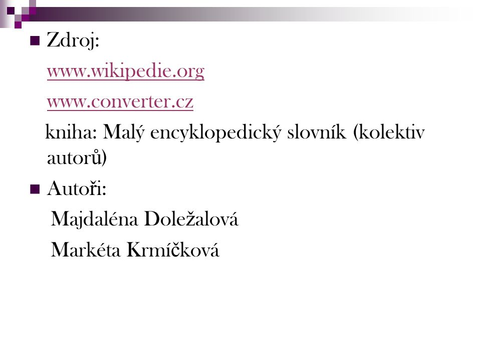 Zdroj: www.wikipedie.org. www.converter.cz. kniha: Malý encyklopedický slovník (kolektiv autorů) Autoři: