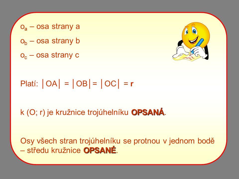 oa – osa strany a ob – osa strany b. oc – osa strany c. Platí: │OA│ = │OB│= │OC│ = r. k (O; r) je kružnice trojúhelníku OPSANÁ.