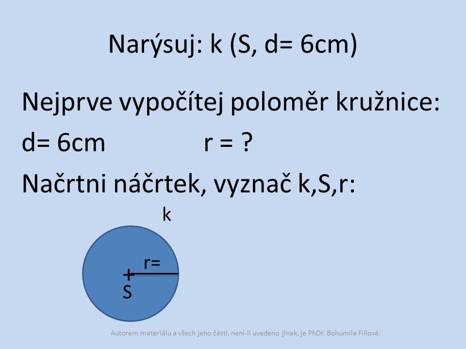 Narýsuj: k (S, d= 6cm) Nejprve vypočítej poloměr kružnice: d= 6cm r = Načrtni náčrtek, vyznač k,S,r: