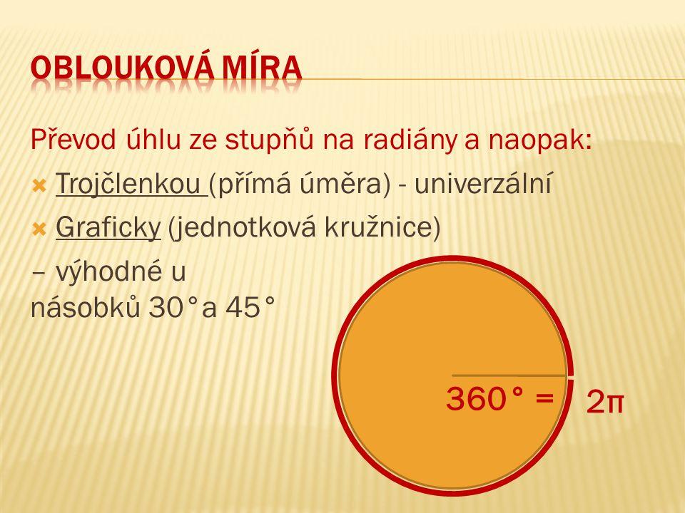 oblouková míra Převod úhlu ze stupňů na radiány a naopak: Trojčlenkou (přímá úměra) - univerzální.