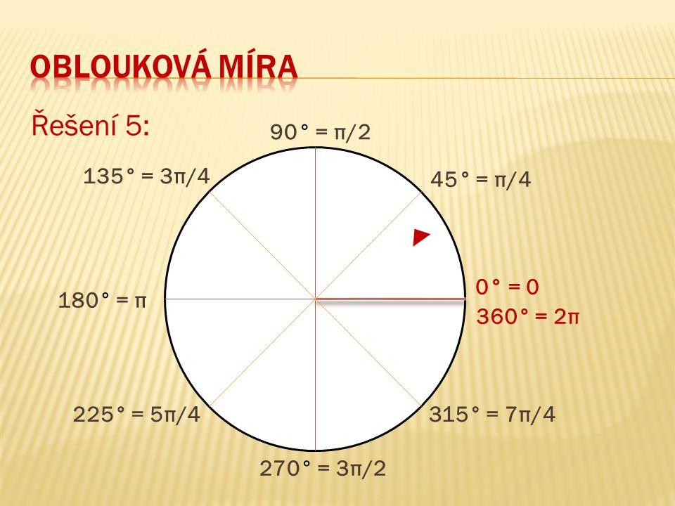 oblouková míra Řešení 5: 90° = π/2 135° = 3π/4 45° = π/4 0° = 0