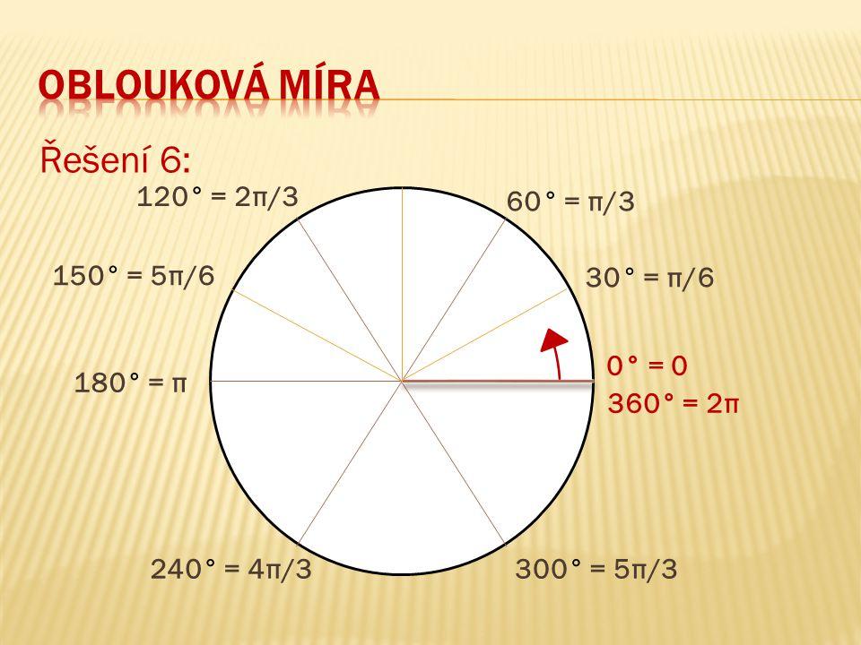 oblouková míra Řešení 6: 120° = 2π/3 60° = π/3 150° = 5π/6 30° = π/6