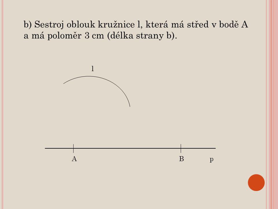 b) Sestroj oblouk kružnice l, která má střed v bodě A a má poloměr 3 cm (délka strany b).