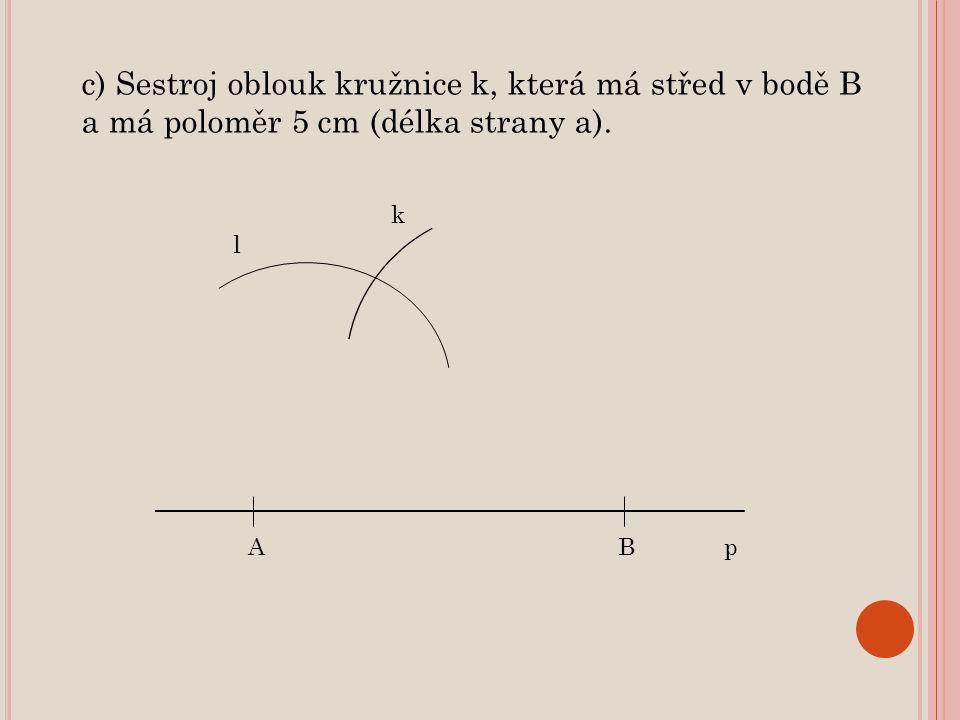 c) Sestroj oblouk kružnice k, která má střed v bodě B a má poloměr 5 cm (délka strany a).