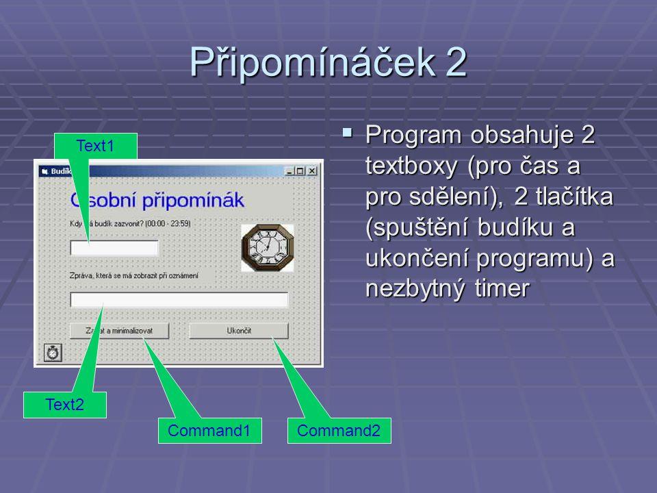Připomínáček 2 Program obsahuje 2 textboxy (pro čas a pro sdělení), 2 tlačítka (spuštění budíku a ukončení programu) a nezbytný timer.