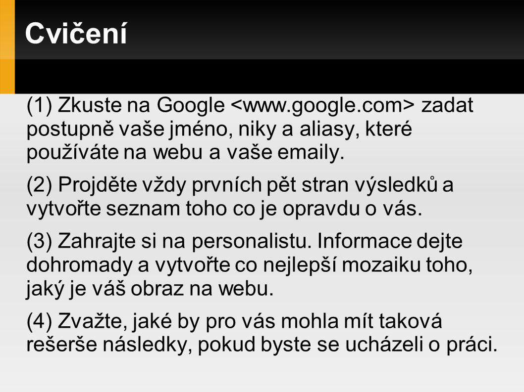 Cvičení Zkuste na Google <www.google.com> zadat postupně vaše jméno, niky a aliasy, které používáte na webu a vaše emaily.