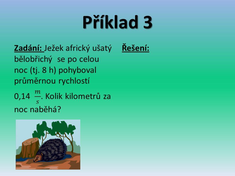 Příklad 3 Zadání: Ježek africký ušatý bělobřichý se po celou noc (tj. 8 h) pohyboval průměrnou rychlostí 0,14 𝑚 𝑠 . Kolik kilometrů za noc naběhá