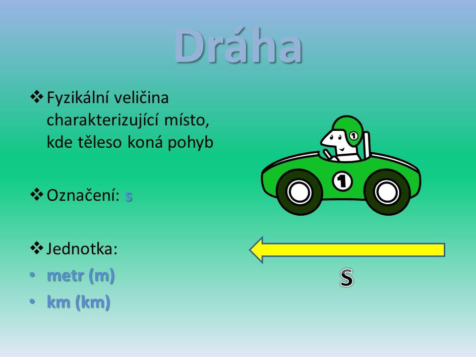 Dráha Fyzikální veličina charakterizující místo, kde těleso koná pohyb. Označení: s. Jednotka: metr (m)