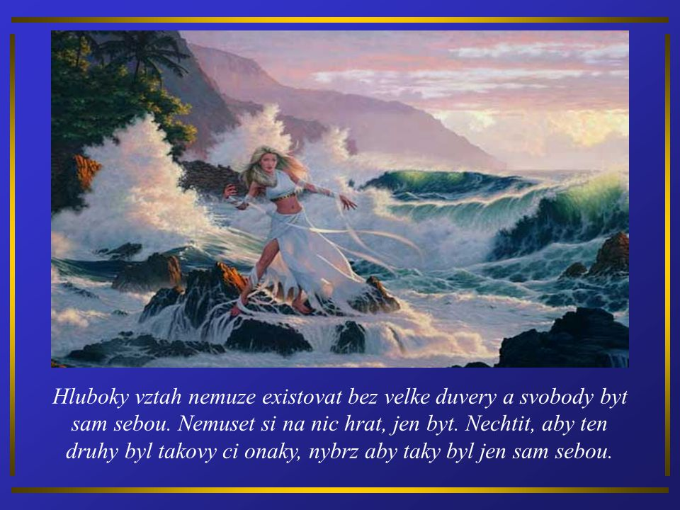 Hluboky vztah nemuze existovat bez velke duvery a svobody byt sam sebou.