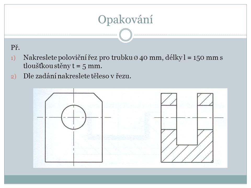 Opakování Př. Nakreslete poloviční řez pro trubku Ø 40 mm, délky l = 150 mm s tloušťkou stěny t = 5 mm.