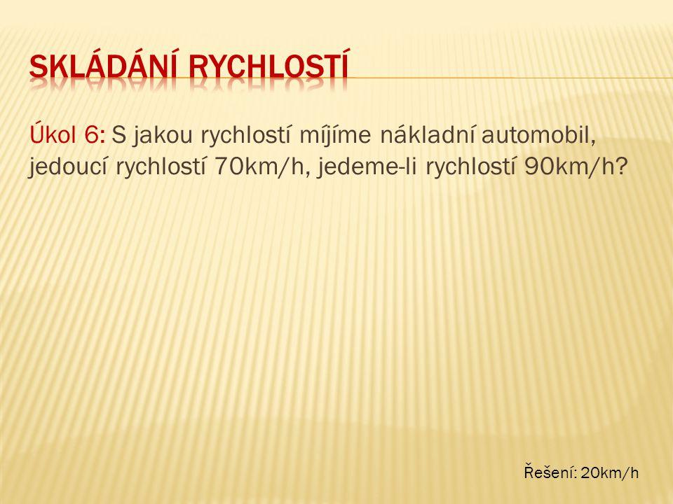 skládání rychlostí Úkol 6: S jakou rychlostí míjíme nákladní automobil, jedoucí rychlostí 70km/h, jedeme-li rychlostí 90km/h