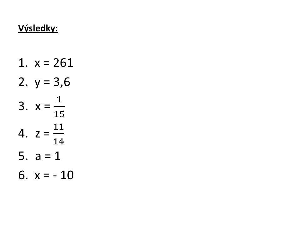 Výsledky: 1. x = 261 2. y = 3,6 x = 1 15 z = 11 14 a = 1 6. x = - 10