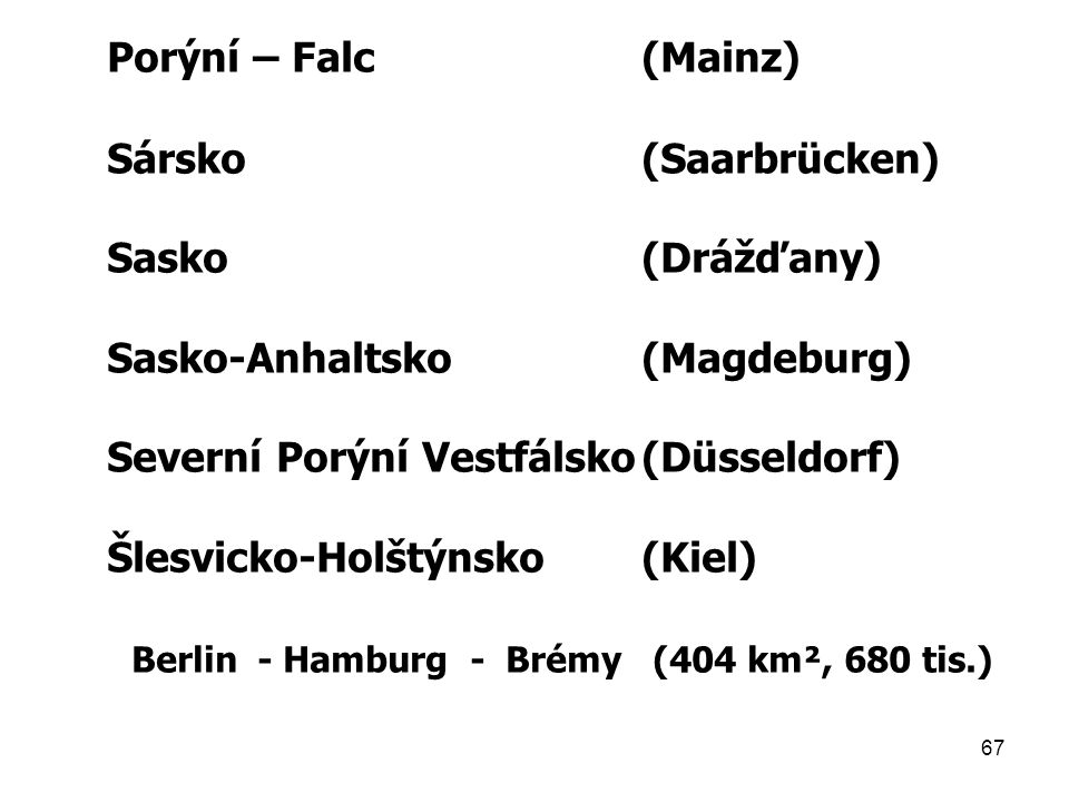Porýní – Falc (Mainz) Sársko (Saarbrücken) Sasko (Drážďany) Sasko-Anhaltsko (Magdeburg) Severní Porýní Vestfálsko (Düsseldorf)